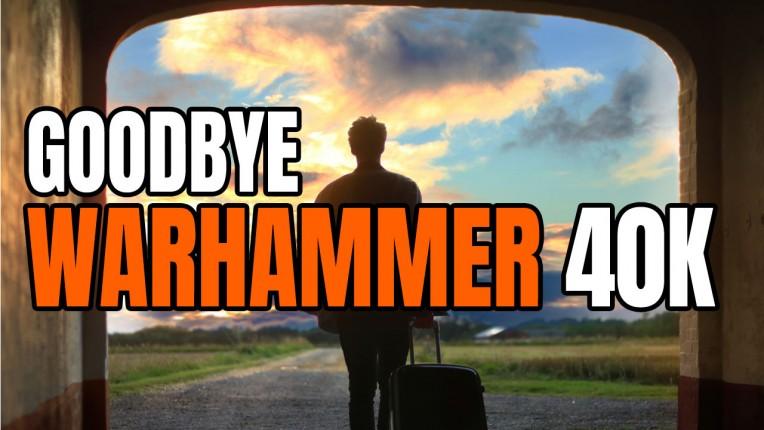 Goodbye Warhammer 40K